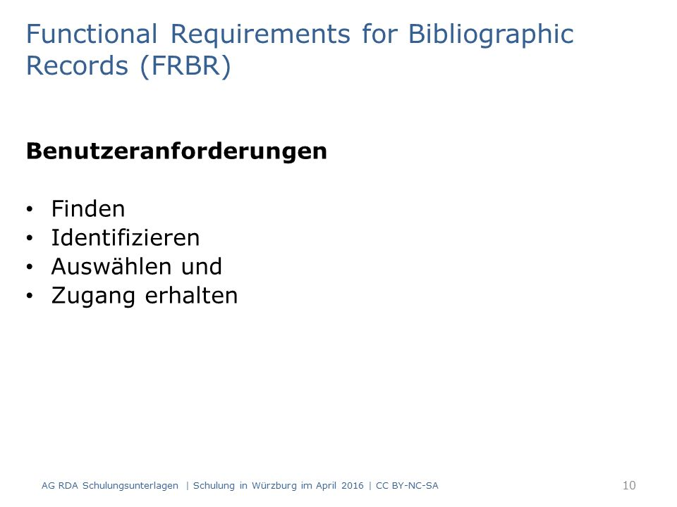Benutzeranforderungen Finden Identifizieren Auswählen und Zugang erhalten AG RDA Schulungsunterlagen | Schulung in Würzburg im April 2016 | CC BY-NC-SA Functional Requirements for Bibliographic Records (FRBR) 10