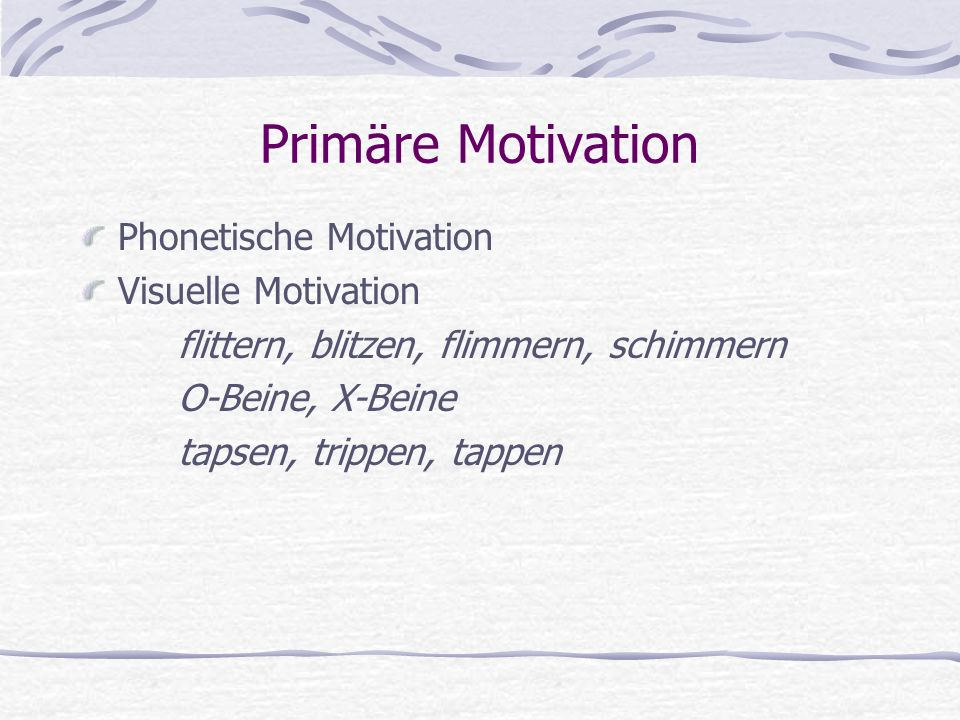 Primäre Motivation Phonetische Motivation Visuelle Motivation flittern, blitzen, flimmern, schimmern O-Beine, X-Beine tapsen, trippen, tappen