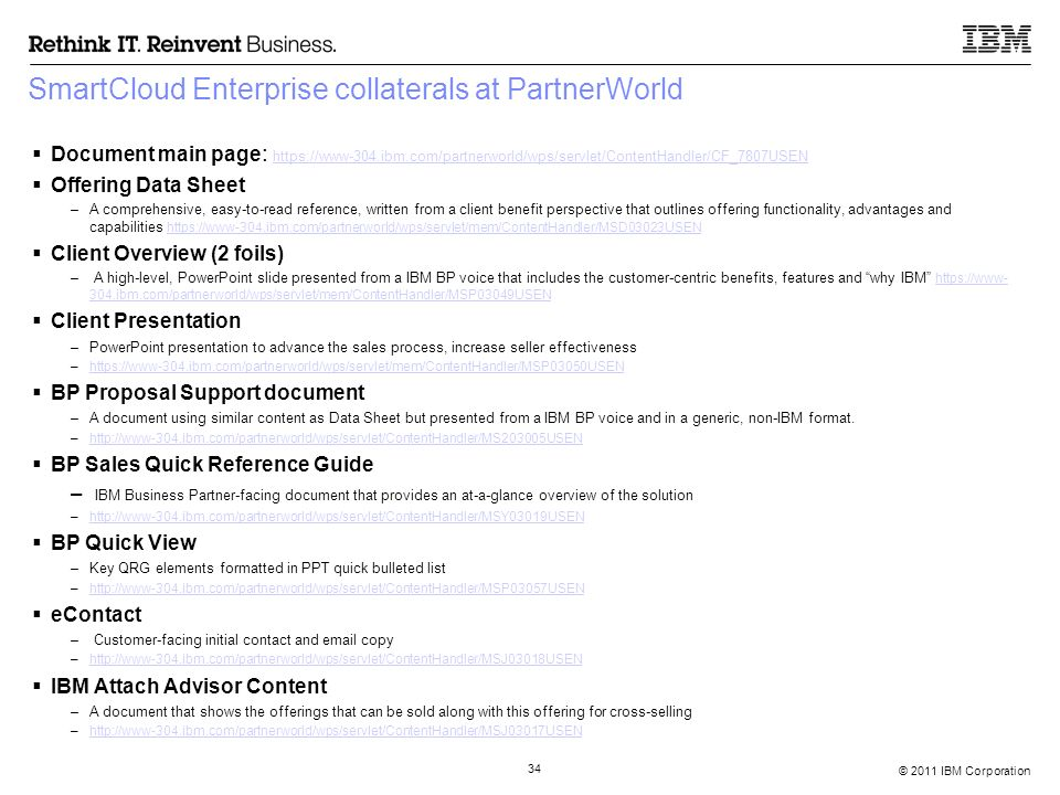 © 2011 IBM Corporation 34 SmartCloud Enterprise collaterals at PartnerWorld  Document main page : https://www-304.ibm.com/partnerworld/wps/servlet/ContentHandler/CF_7807USEN https://www-304.ibm.com/partnerworld/wps/servlet/ContentHandler/CF_7807USEN  Offering Data Sheet –A comprehensive, easy-to-read reference, written from a client benefit perspective that outlines offering functionality, advantages and capabilities https://www-304.ibm.com/partnerworld/wps/servlet/mem/ContentHandler/MSD03023USEN https://www-304.ibm.com/partnerworld/wps/servlet/mem/ContentHandler/MSD03023USEN  Client Overview (2 foils) – A high-level, PowerPoint slide presented from a IBM BP voice that includes the customer-centric benefits, features and why IBM https://www- 304.ibm.com/partnerworld/wps/servlet/mem/ContentHandler/MSP03049USEN https://www- 304.ibm.com/partnerworld/wps/servlet/mem/ContentHandler/MSP03049USEN  Client Presentation –PowerPoint presentation to advance the sales process, increase seller effectiveness –https://www-304.ibm.com/partnerworld/wps/servlet/mem/ContentHandler/MSP03050USENhttps://www-304.ibm.com/partnerworld/wps/servlet/mem/ContentHandler/MSP03050USEN  BP Proposal Support document –A document using similar content as Data Sheet but presented from a IBM BP voice and in a generic, non-IBM format.