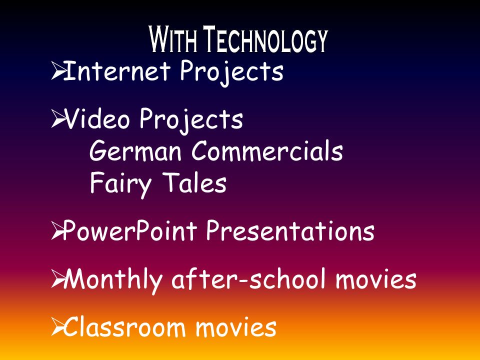  Internet Projects  Video Projects German Commercials Fairy Tales  PowerPoint Presentations  Monthly after-school movies  Classroom movies