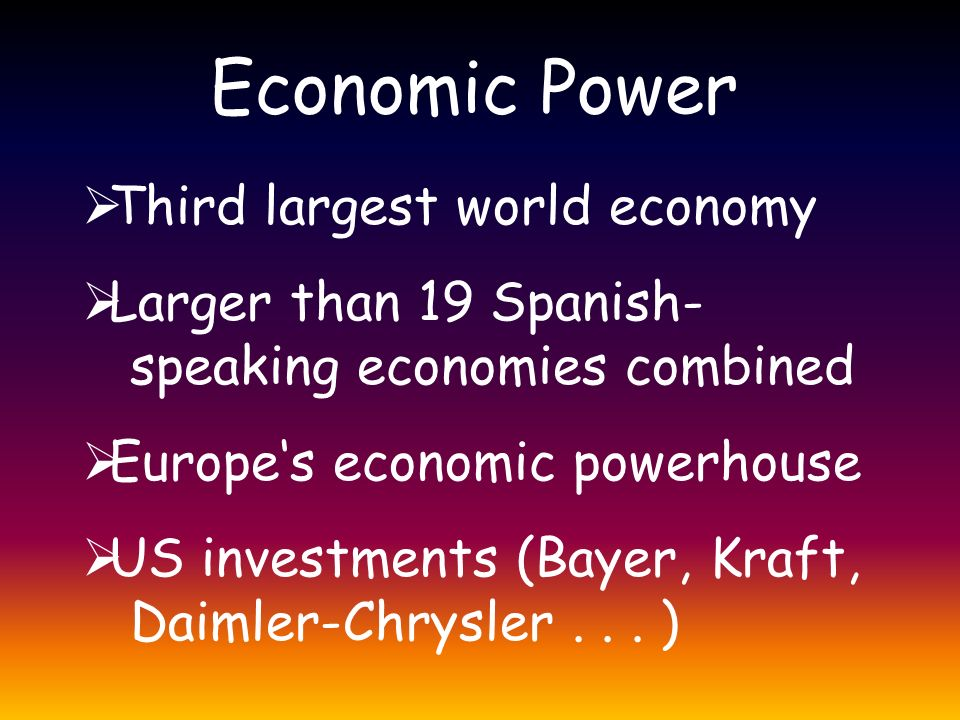 Economic Power  Third largest world economy  Larger than 19 Spanish- speaking economies combined  Europe's economic powerhouse  US investments (Bayer, Kraft, Daimler-Chrysler...