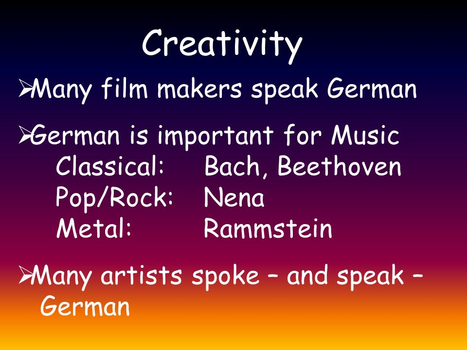 Creativity  Many film makers speak German  German is important for Music Classical: Bach, Beethoven Pop/Rock: Nena Metal: Rammstein  Many artists spoke – and speak – German