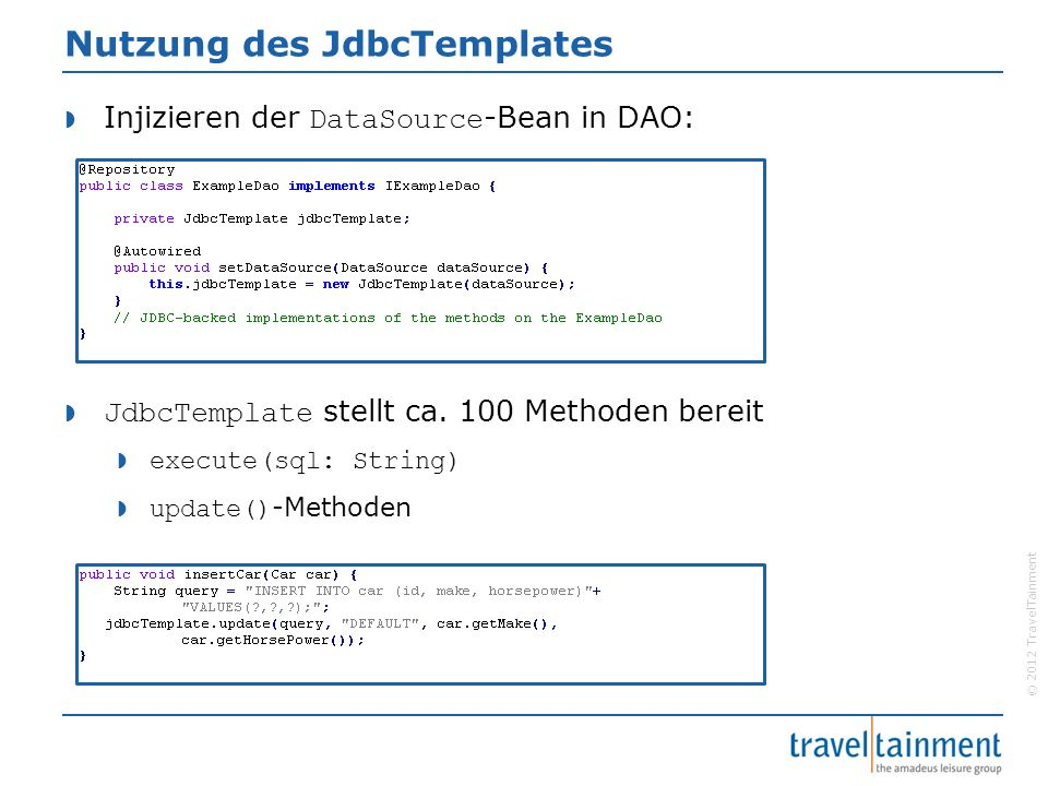 © 2012 TravelTainment Nutzung des JdbcTemplates  Injizieren der DataSource -Bean in DAO:  JdbcTemplate stellt ca.