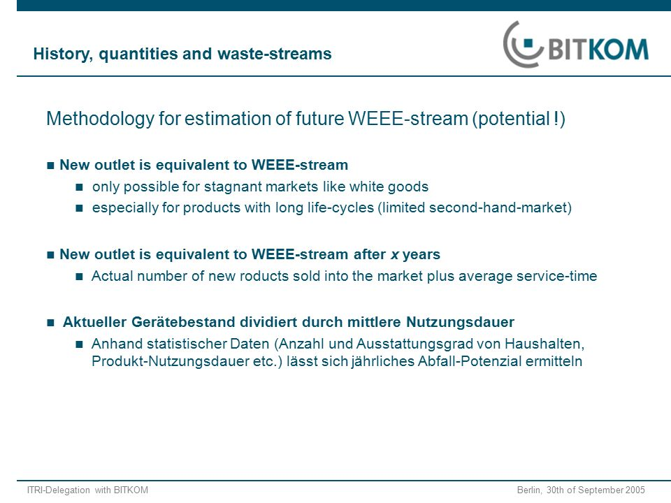 ITRI-Delegation with BITKOM Berlin, 30th of September 2005 Methodology for estimation of future WEEE-stream (potential !) New outlet is equivalent to WEEE-stream only possible for stagnant markets like white goods especially for products with long life-cycles (limited second-hand-market) New outlet is equivalent to WEEE-stream after x years Actual number of new roducts sold into the market plus average service-time Aktueller Gerätebestand dividiert durch mittlere Nutzungsdauer Anhand statistischer Daten (Anzahl und Ausstattungsgrad von Haushalten, Produkt-Nutzungsdauer etc.) lässt sich jährliches Abfall-Potenzial ermitteln History, quantities and waste-streams