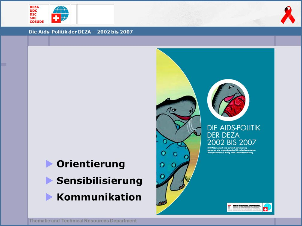 Thematic and Technical Resources Department Die Aids-Politik der DEZA – 2002 bis 2007  Orientierung  Sensibilisierung  Kommunikation