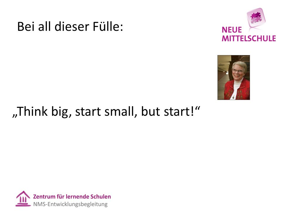 "Bei all dieser Fülle: ""Think big, start small, but start!"