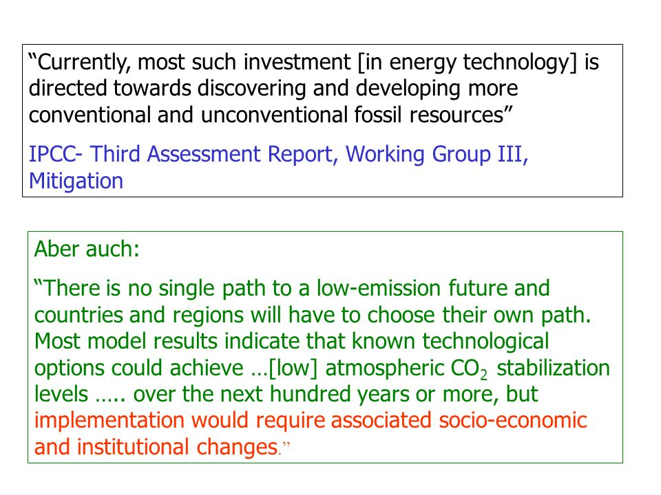 Currently, most such investment [in energy technology] is directed towards discovering and developing more conventional and unconventional fossil resources IPCC- Third Assessment Report, Working Group III, Mitigation Aber auch: There is no single path to a low-emission future and countries and regions will have to choose their own path.