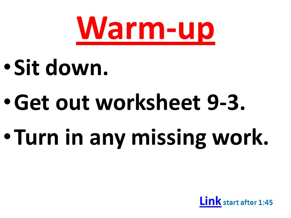 Warm-up Sit down. Get out worksheet 9-3. Turn in any missing work. Link Link start after 1:45