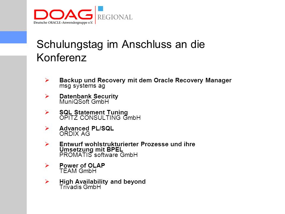  Backup und Recovery mit dem Oracle Recovery Manager msg systems ag  Datenbank Security MuniQSoft GmbH  SQL Statement Tuning OPITZ CONSULTING GmbH  Advanced PL/SQL ORDIX AG  Entwurf wohlstrukturierter Prozesse und ihre Umsetzung mit BPEL PROMATIS software GmbH  Power of OLAP TEAM GmbH  High Availability and beyond Trivadis GmbH Schulungstag im Anschluss an die Konferenz