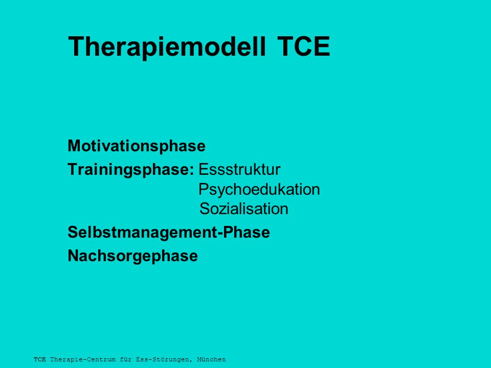 TCE Therapie-Centrum für Ess-Störungen, München Therapiemodell TCE Motivationsphase Trainingsphase: Essstruktur Psychoedukation Sozialisation Selbstmanagement-Phase Nachsorgephase