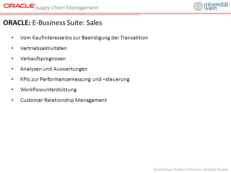 Supply Chain Management David Hauer, Robert Hoffmann, Andreas Pentek ORACLE: E-Business Suite: Sales Vom Kaufinteresse bis zur Beendigung der Transaktion Vertriebsaktivitäten Verkaufsprognosen Analysen und Auswertungen KPIs zur Performancemessung und –steuerung Workflowunterstützung Customer Relationship Management