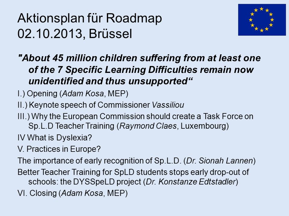Aktionsplan für Roadmap 02.10.2013, Brüssel About 45 million children suffering from at least one of the 7 Specific Learning Difficulties remain now unidentified and thus unsupported I.) Opening (Adam Kosa, MEP) II.) Keynote speech of Commissioner Vassiliou III.) Why the European Commission should create a Task Force on Sp.L.D Teacher Training (Raymond Claes, Luxembourg) IV What is Dyslexia.