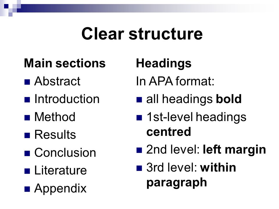 Clear structure Main sections Abstract Introduction Method Results Conclusion Literature Appendix Headings In APA format: all headings bold 1st-level headings centred 2nd level: left margin 3rd level: within paragraph
