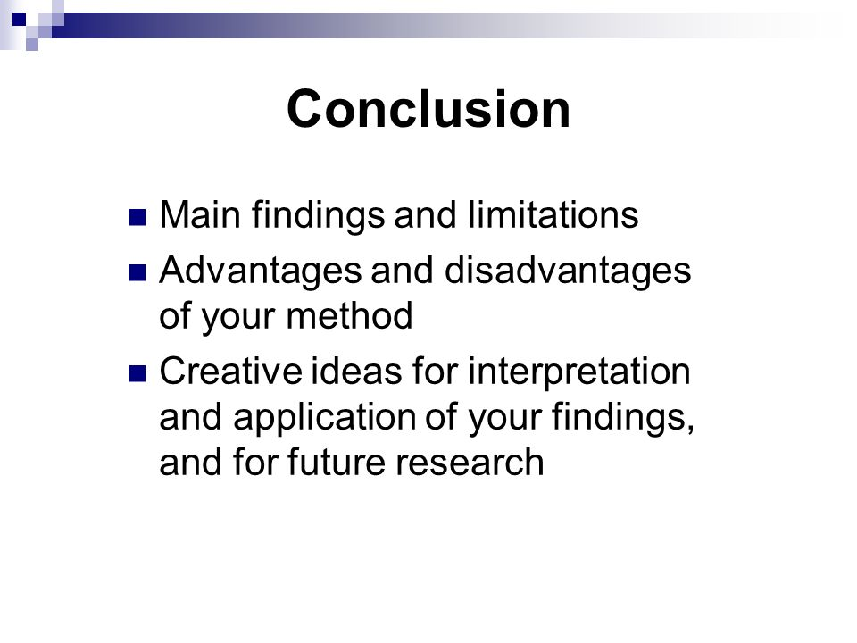 Conclusion Main findings and limitations Advantages and disadvantages of your method Creative ideas for interpretation and application of your findings, and for future research