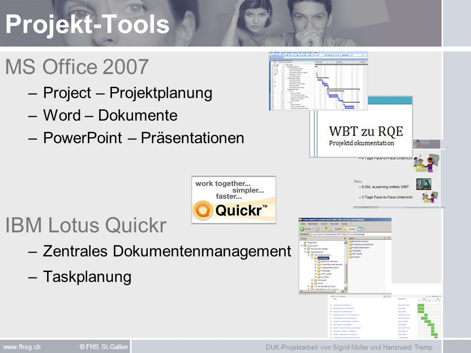 DUK-Projektarbeit von Sigrid Müller und Hansruedi Tremp www.fhsg.ch © FHS St.Gallen Projekt-Tools MS Office 2007 –Project – Projektplanung –Word – Dokumente –PowerPoint – Präsentationen IBM Lotus Quickr –Zentrales Dokumentenmanagement –Taskplanung