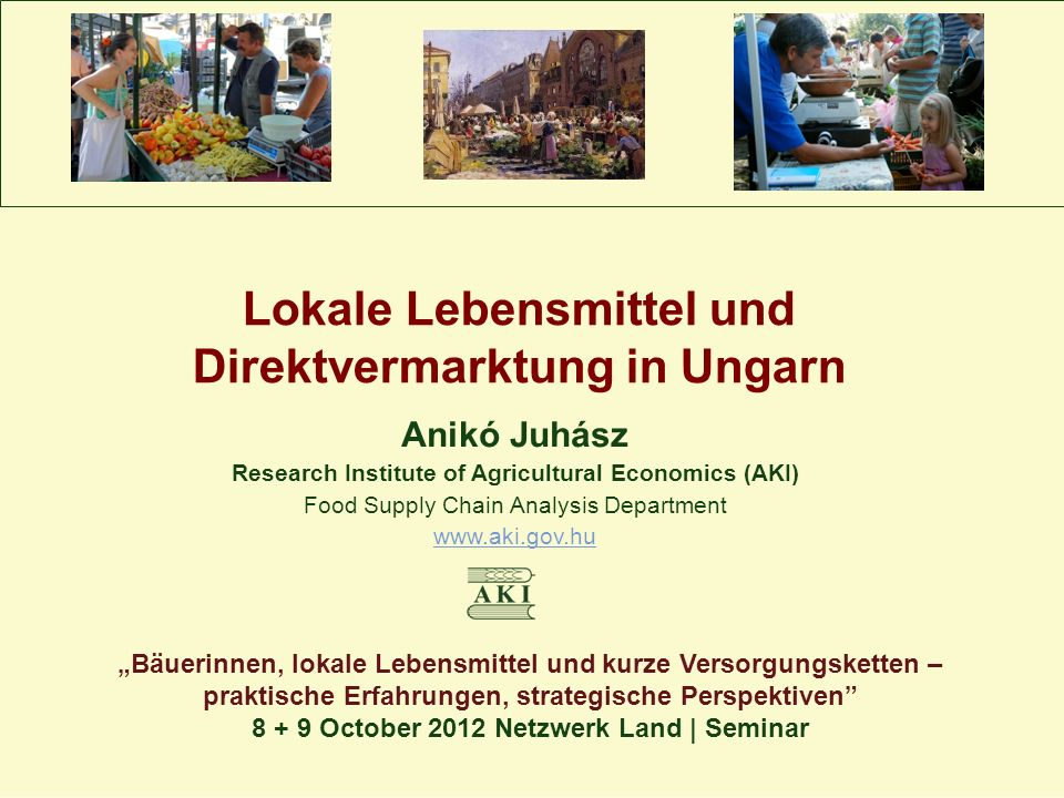 "Lokale Lebensmittel und Direktvermarktung in Ungarn Anikó Juhász Research Institute of Agricultural Economics (AKI) Food Supply Chain Analysis Department www.aki.gov.hu ""Bäuerinnen, lokale Lebensmittel und kurze Versorgungsketten – praktische Erfahrungen, strategische Perspektiven 8 + 9 October 2012 Netzwerk Land 