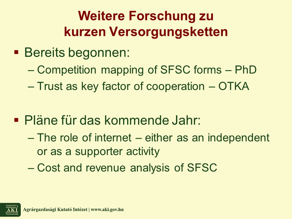 Weitere Forschung zu kurzen Versorgungsketten  Bereits begonnen: –Competition mapping of SFSC forms – PhD –Trust as key factor of cooperation – OTKA  Pläne für das kommende Jahr: –The role of internet – either as an independent or as a supporter activity –Cost and revenue analysis of SFSC