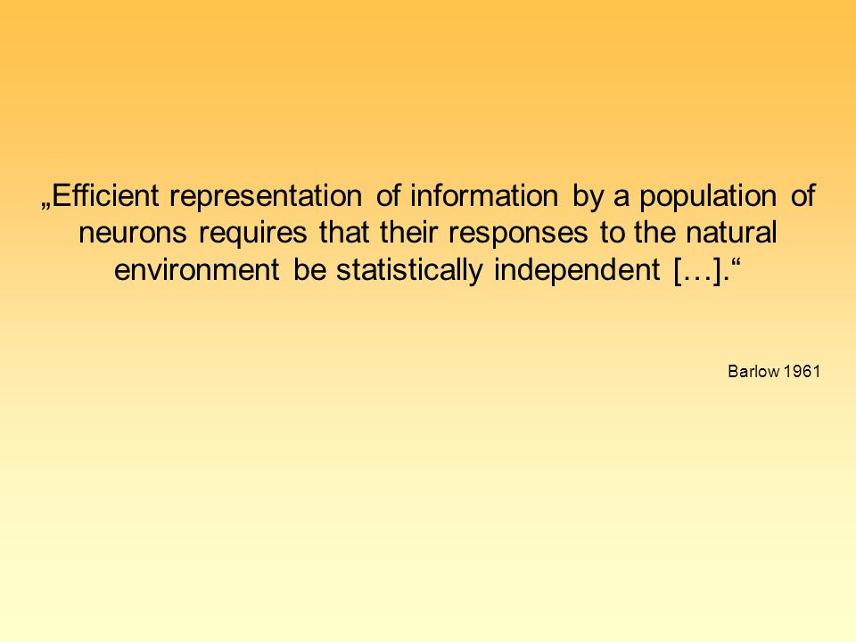 """Efficient representation of information by a population of neurons requires that their responses to the natural environment be statistically independent […]. Barlow 1961"