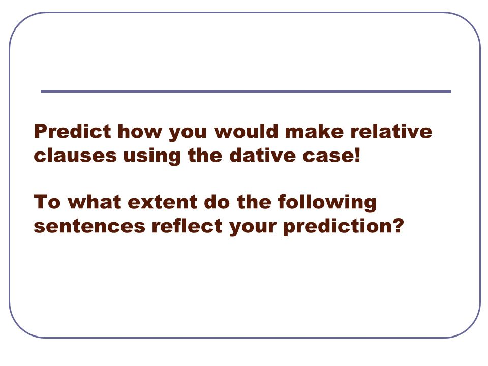 Predict how you would make relative clauses using the dative case.