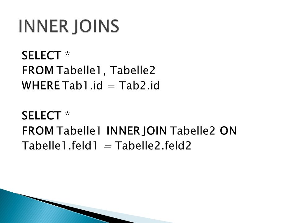 SELECT * FROM Tabelle1, Tabelle2 WHERE Tab1.id = Tab2.id SELECT * FROM Tabelle1 INNER JOIN Tabelle2 ON Tabelle1.feld1 = Tabelle2.feld2