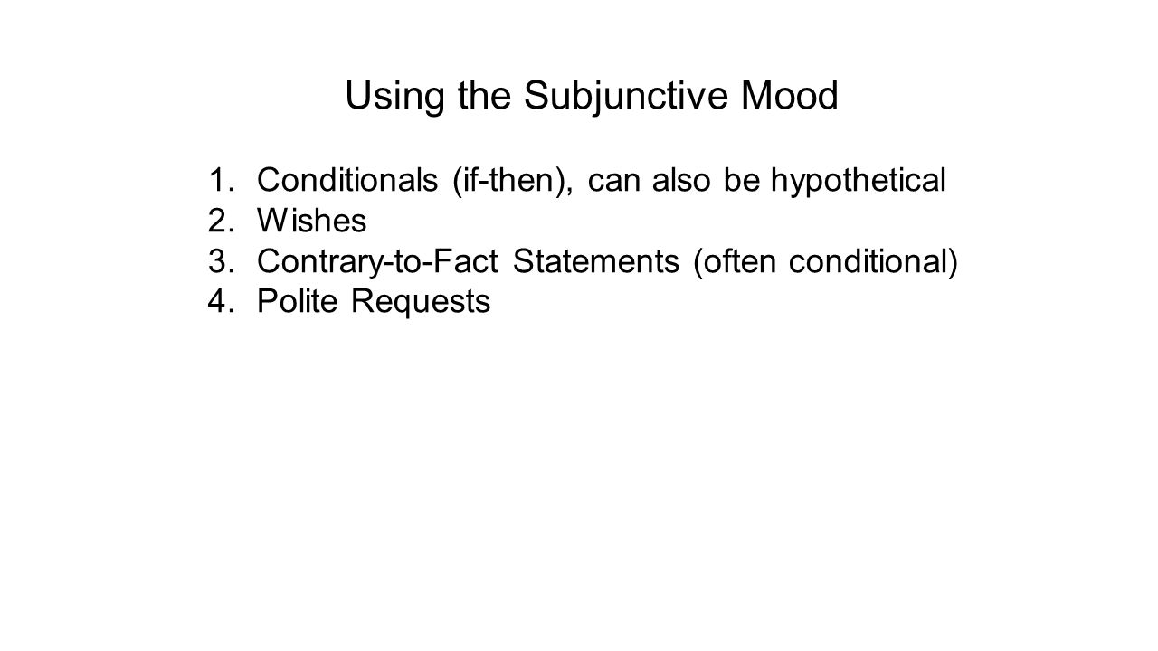 Using the Subjunctive Mood 1.Conditionals (if-then), can also be hypothetical 2.Wishes 3.Contrary-to-Fact Statements (often conditional) 4.Polite Requests