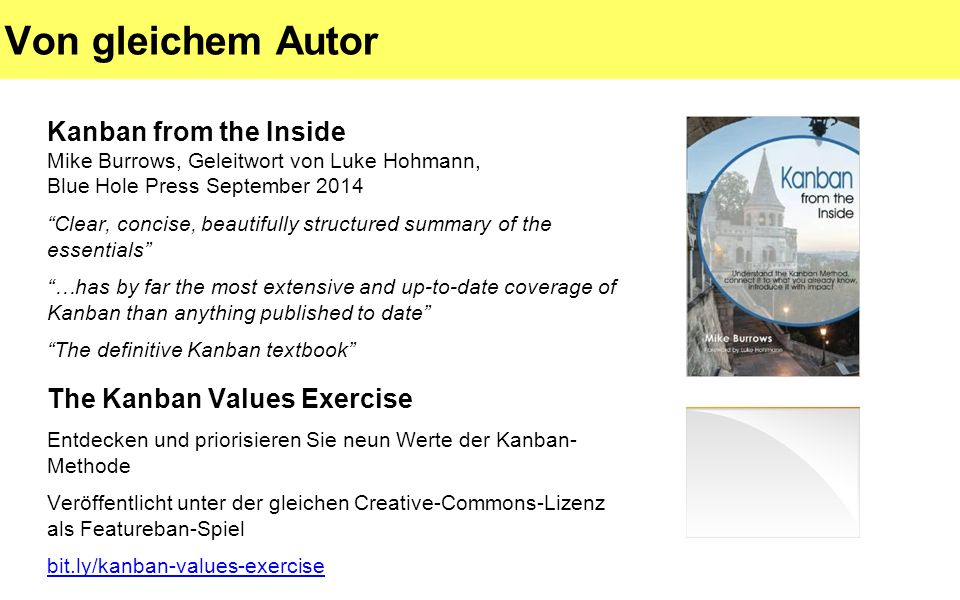 Von gleichem Autor Kanban from the Inside Mike Burrows, Geleitwort von Luke Hohmann, Blue Hole Press September 2014 Clear, concise, beautifully structured summary of the essentials …has by far the most extensive and up-to-date coverage of Kanban than anything published to date The definitive Kanban textbook The Kanban Values Exercise Entdecken und priorisieren Sie neun Werte der Kanban- Methode Veröffentlicht unter der gleichen Creative-Commons-Lizenz als Featureban-Spiel bit.ly/kanban-values-exercise