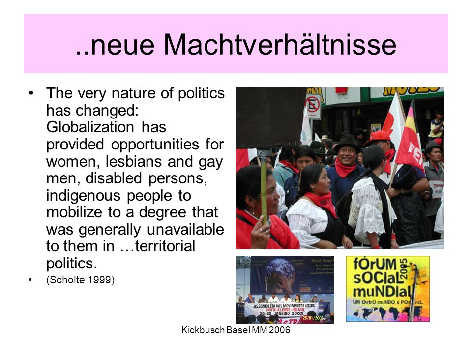 Kickbusch Basel MM 2006..neue Machtverhältnisse The very nature of politics has changed: Globalization has provided opportunities for women, lesbians and gay men, disabled persons, indigenous people to mobilize to a degree that was generally unavailable to them in …territorial politics.