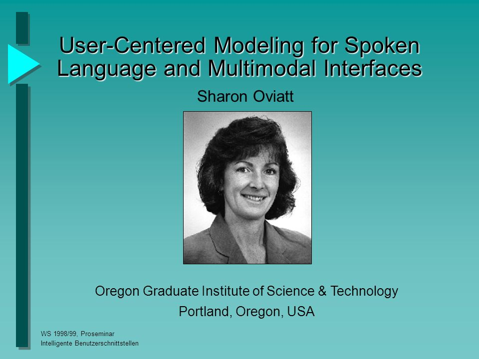 WS 1998/99, Proseminar Intelligente Benutzerschnittstellen User-Centered Modeling for Spoken Language and Multimodal Interfaces Sharon Oviatt Oregon Graduate Institute of Science & Technology Portland, Oregon, USA