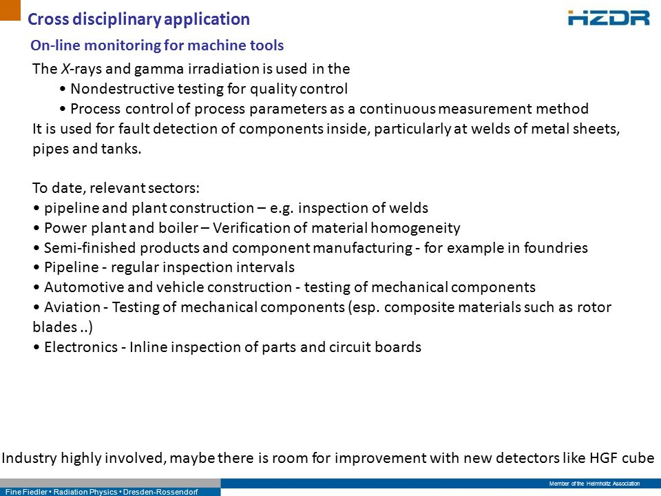 Member of the Helmholtz Association Fine Fiedler Radiation Physics Dresden-Rossendorf Cross disciplinary application On-line monitoring for machine tools The X-rays and gamma irradiation is used in the Nondestructive testing for quality control Process control of process parameters as a continuous measurement method It is used for fault detection of components inside, particularly at welds of metal sheets, pipes and tanks.