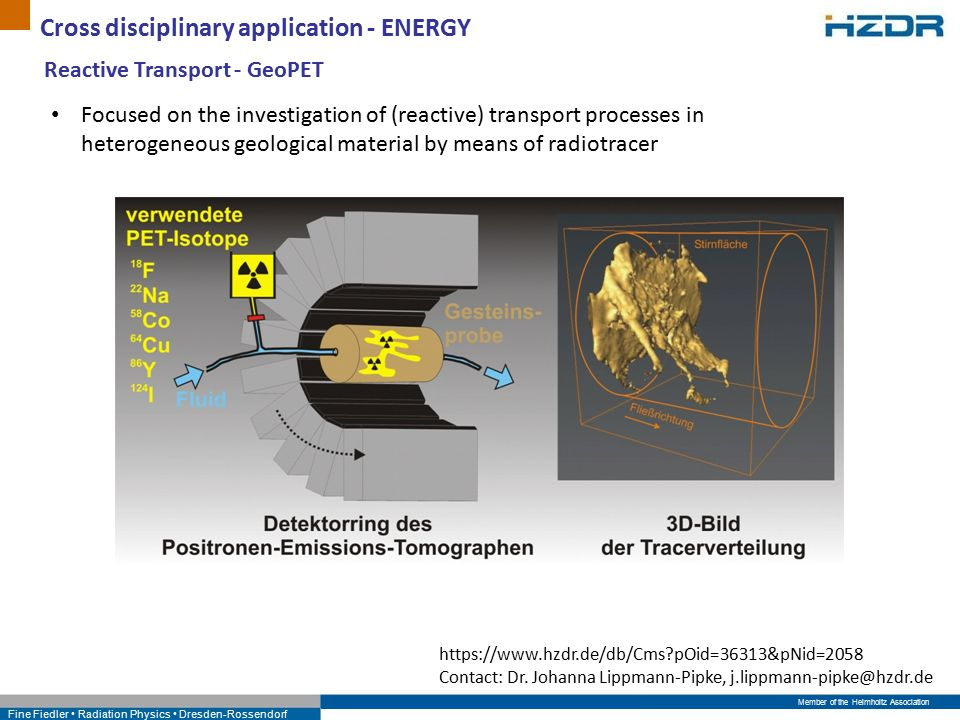 Member of the Helmholtz Association Fine Fiedler Radiation Physics Dresden-Rossendorf Cross disciplinary application - ENERGY Focused on the investigation of (reactive) transport processes in heterogeneous geological material by means of radiotracer Research We study fluid transport processes by means of radiotracer applications at laboratory scale.