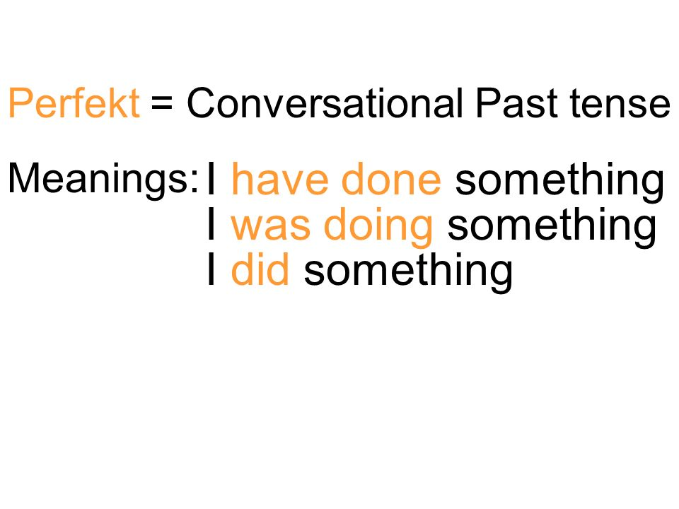 Perfekt = Conversational Past tense Meanings: I have done something I was doing something I did something