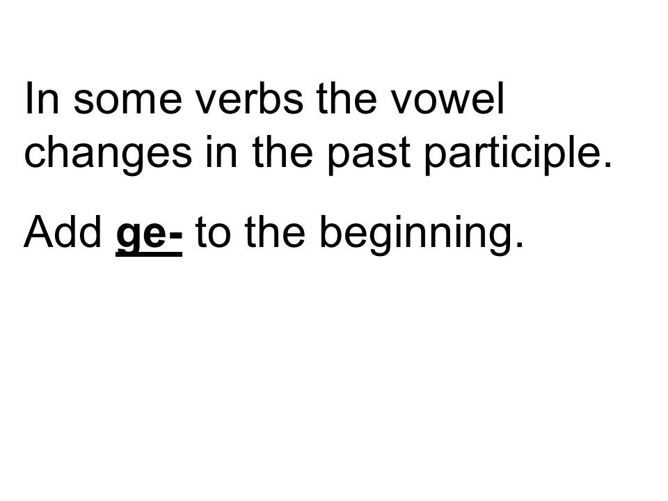 In some verbs the vowel changes in the past participle. Add ge- to the beginning.