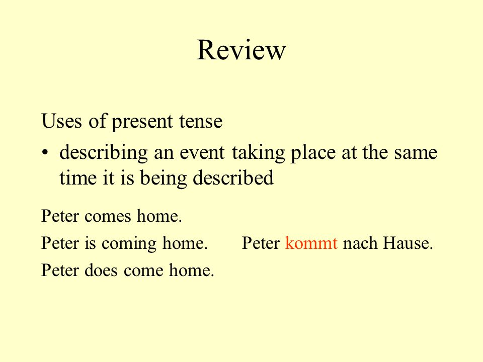 Review Uses of present tense describing an event taking place at the same time it is being described Peter comes home.