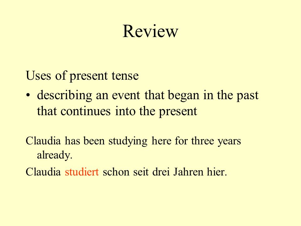 Review Uses of present tense describing an event that began in the past that continues into the present Claudia has been studying here for three years already.