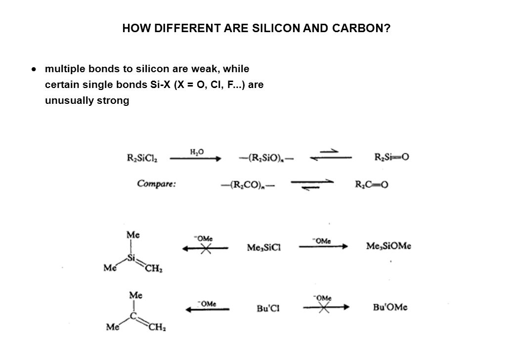  multiple bonds to silicon are weak, while certain single bonds Si-X (X = O, Cl, F...) are unusually strong HOW DIFFERENT ARE SILICON AND CARBON