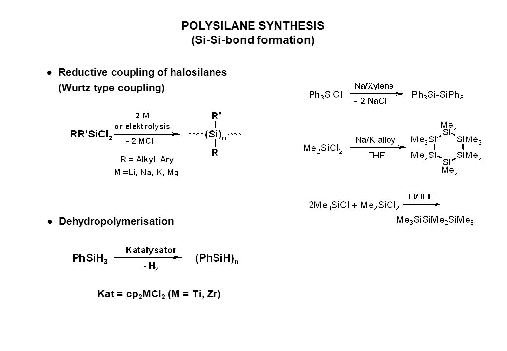 POLYSILANE SYNTHESIS (Si-Si-bond formation)  Reductive coupling of halosilanes (Wurtz type coupling)  Dehydropolymerisation Kat = cp 2 MCl 2 (M = Ti, Zr)