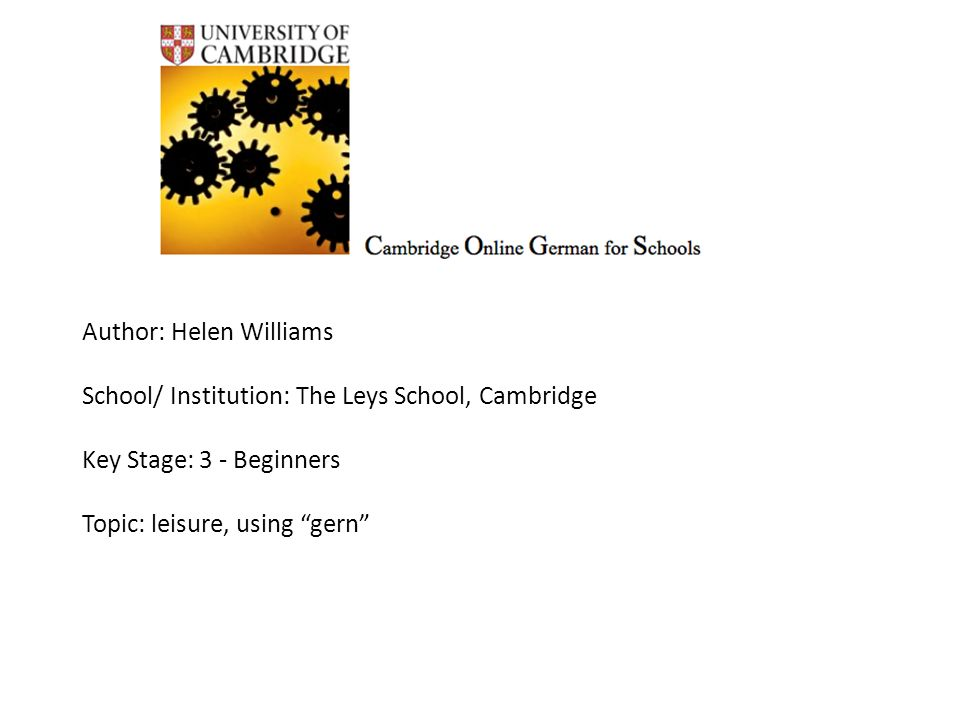 Author: Helen Williams School/ Institution: The Leys School, Cambridge Key Stage: 3 - Beginners Topic: leisure, using gern