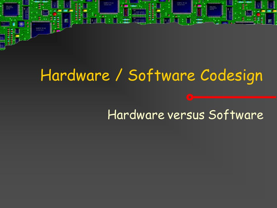 Hardware / Software Codesign Hardware versus Software
