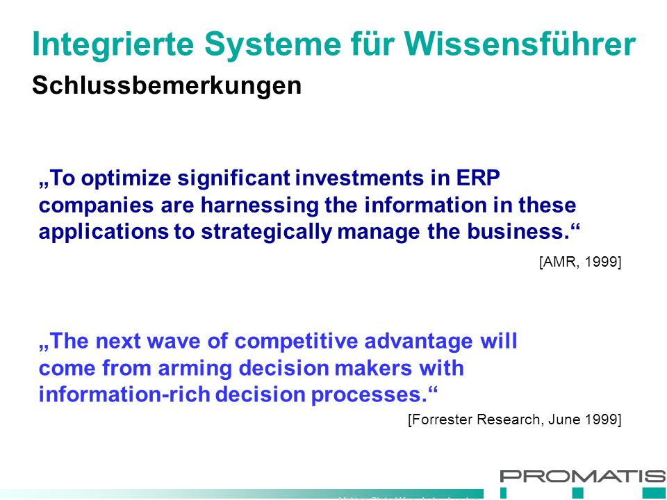 "Making Global Knowledge Leaders Schlussbemerkungen ""To optimize significant investments in ERP companies are harnessing the information in these applications to strategically manage the business. [Forrester Research, June 1999] ""The next wave of competitive advantage will come from arming decision makers with information-rich decision processes. [AMR, 1999] Integrierte Systeme für Wissensführer"