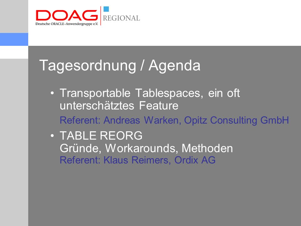Tagesordnung / Agenda Transportable Tablespaces, ein oft unterschätztes Feature Referent: Andreas Warken, Opitz Consulting GmbH TABLE REORG Gründe, Workarounds, Methoden Referent: Klaus Reimers, Ordix AG