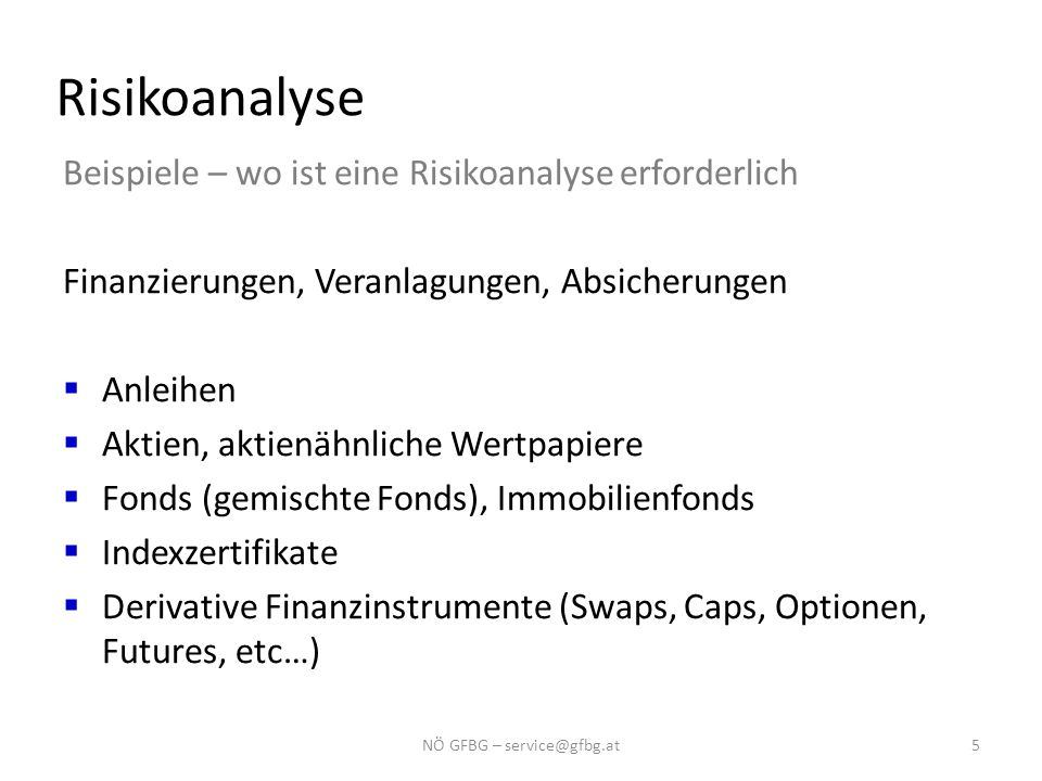 Risikoanalyse Beispiele – wo ist eine Risikoanalyse erforderlich Finanzierungen, Veranlagungen, Absicherungen  Anleihen  Aktien, aktienähnliche Wertpapiere  Fonds (gemischte Fonds), Immobilienfonds  Indexzertifikate  Derivative Finanzinstrumente (Swaps, Caps, Optionen, Futures, etc…) 5NÖ GFBG – service@gfbg.at