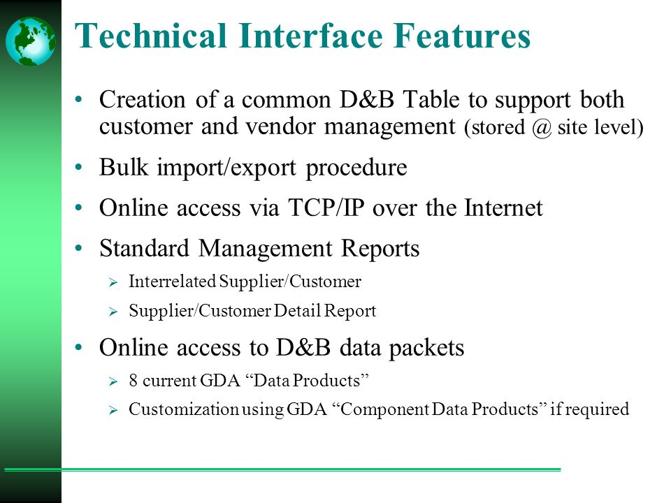 Technical Interface Features Creation of a common D&B Table to support both customer and vendor management (stored @ site level) Bulk import/export procedure Online access via TCP/IP over the Internet Standard Management Reports  Interrelated Supplier/Customer  Supplier/Customer Detail Report Online access to D&B data packets  8 current GDA Data Products  Customization using GDA Component Data Products if required