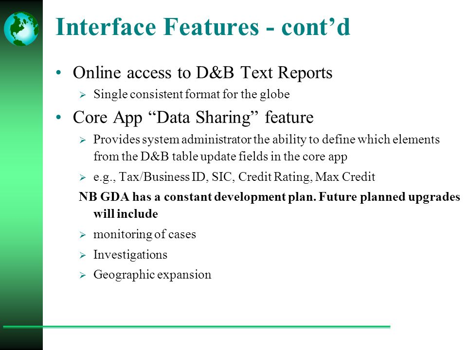 Interface Features - cont'd Online access to D&B Text Reports  Single consistent format for the globe Core App Data Sharing feature  Provides system administrator the ability to define which elements from the D&B table update fields in the core app  e.g., Tax/Business ID, SIC, Credit Rating, Max Credit NB GDA has a constant development plan.
