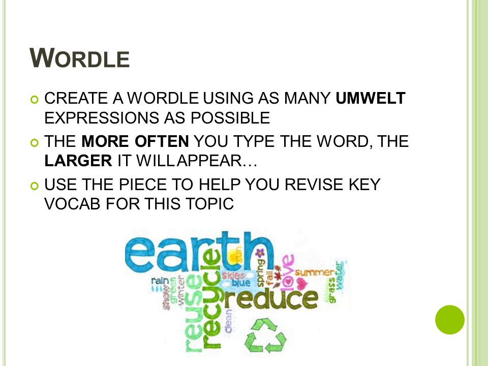 W ORDLE CREATE A WORDLE USING AS MANY UMWELT EXPRESSIONS AS POSSIBLE THE MORE OFTEN YOU TYPE THE WORD, THE LARGER IT WILL APPEAR… USE THE PIECE TO HELP YOU REVISE KEY VOCAB FOR THIS TOPIC