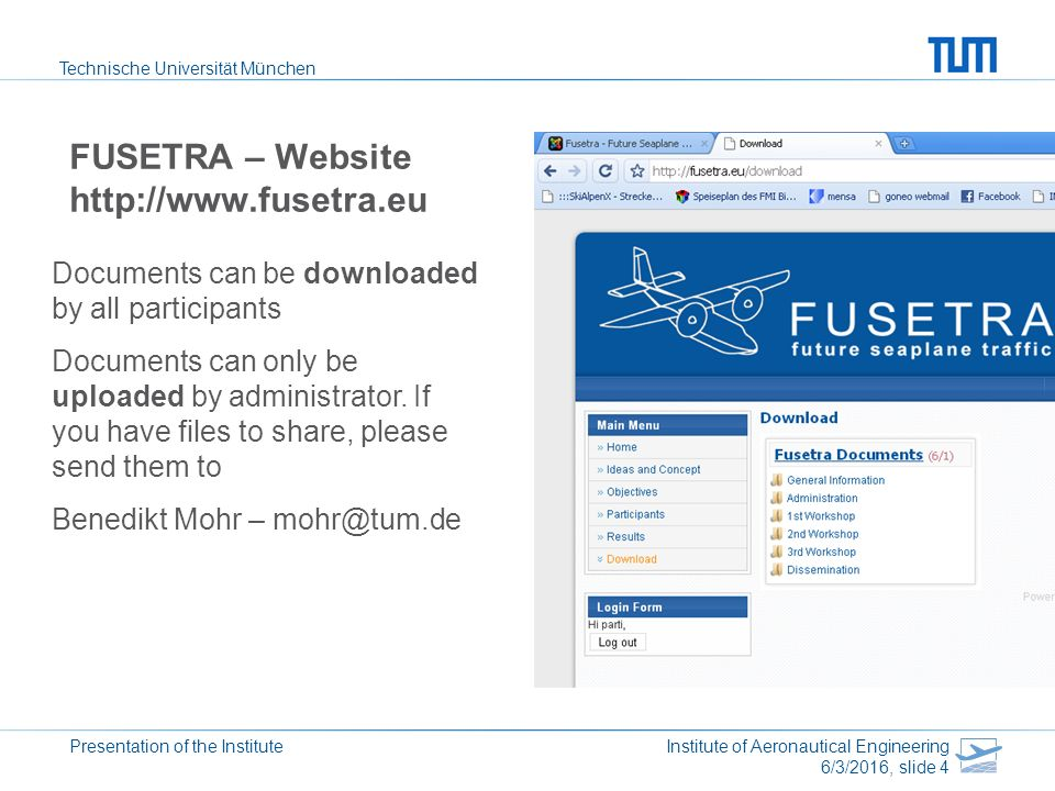 Technische Universität München Presentation of the Institute Institute of Aeronautical Engineering 6/3/2016, slide 4 FUSETRA – Website http://www.fusetra.eu Documents can be downloaded by all participants Documents can only be uploaded by administrator.
