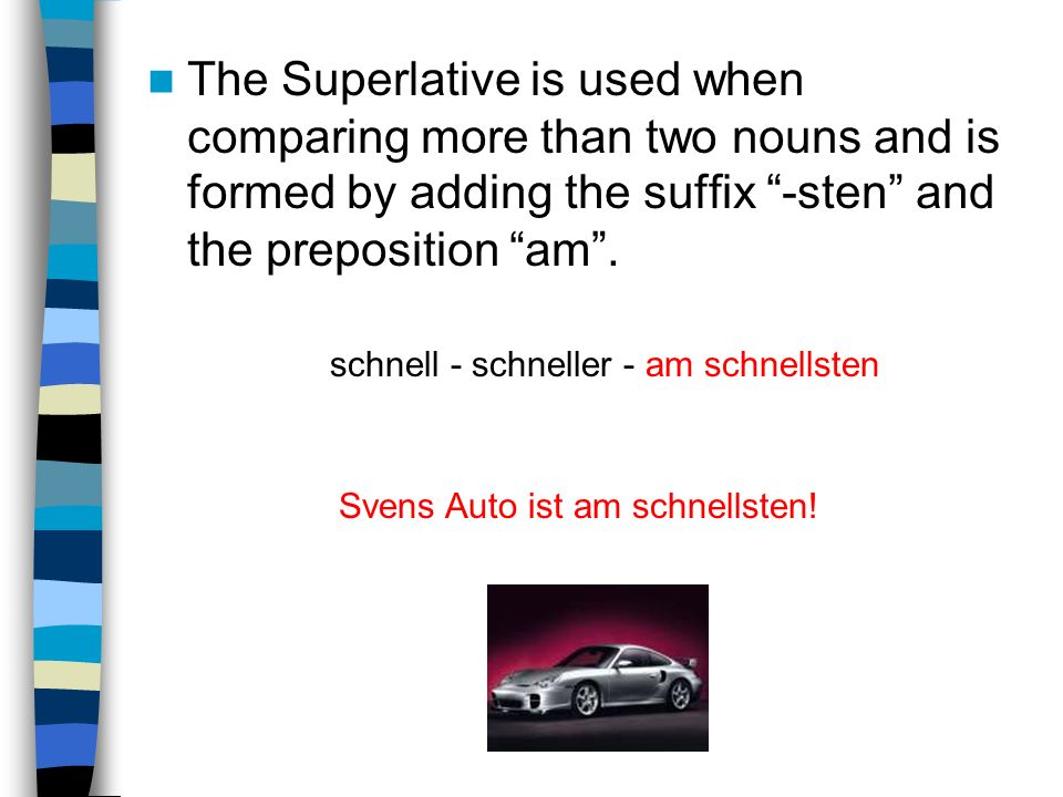 The Superlative is used when comparing more than two nouns and is formed by adding the suffix -sten and the preposition am .