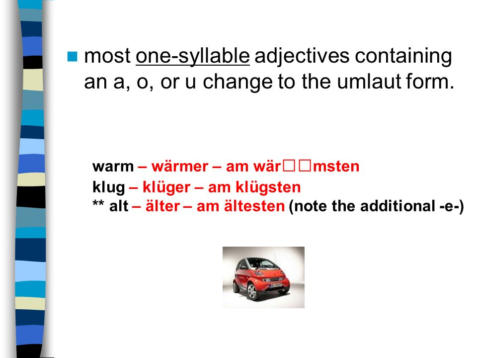 most one-syllable adjectives containing an a, o, or u change to the umlaut form.