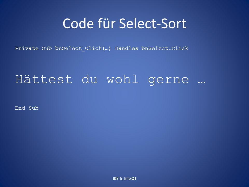Code für Select-Sort Private Sub bnSelect_Click(…) Handles bnSelect.Click Hättest du wohl gerne … End Sub JBS Tr, info Q1