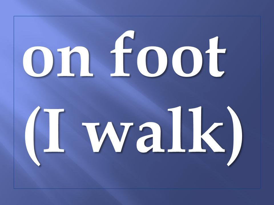 on foot (I walk)