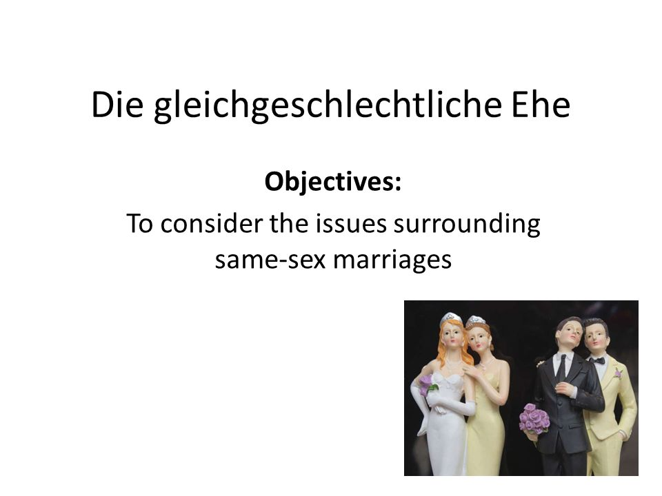 Die gleichgeschlechtliche Ehe Objectives: To consider the issues surrounding same-sex marriages